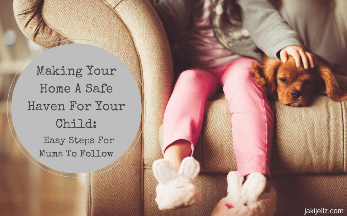 Making Your Home A Safe Haven For Your Child: Easy Steps For Mums To Follow