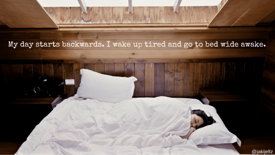 My day starts backwards.I wake up tired and go to bed wide awake.
